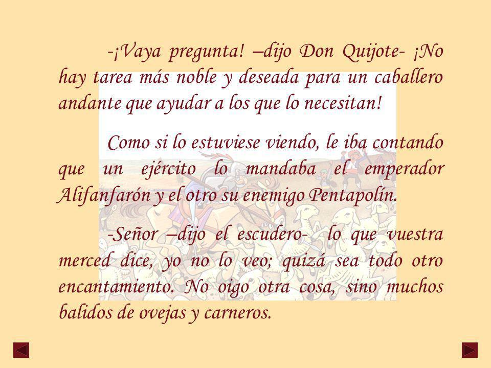-¡Vaya pregunta! –dijo Don Quijote- ¡No hay tarea más noble y deseada para un caballero andante que ayudar a los que lo necesitan!