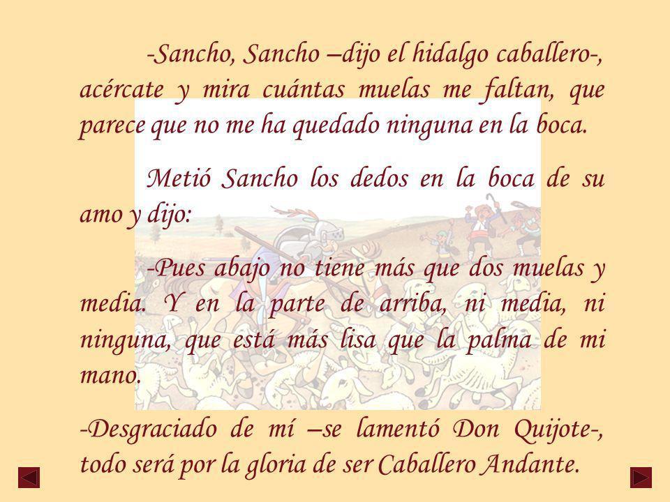 -Sancho, Sancho –dijo el hidalgo caballero-, acércate y mira cuántas muelas me faltan, que parece que no me ha quedado ninguna en la boca.