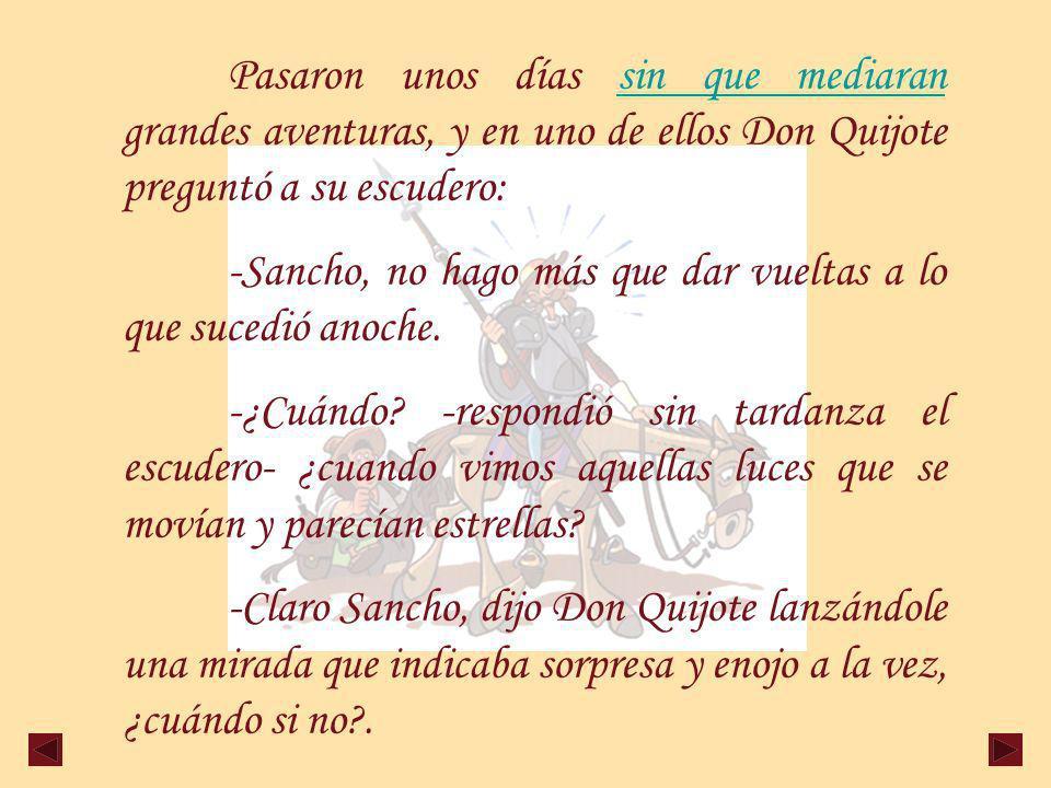 Pasaron unos días sin que mediaran grandes aventuras, y en uno de ellos Don Quijote preguntó a su escudero: