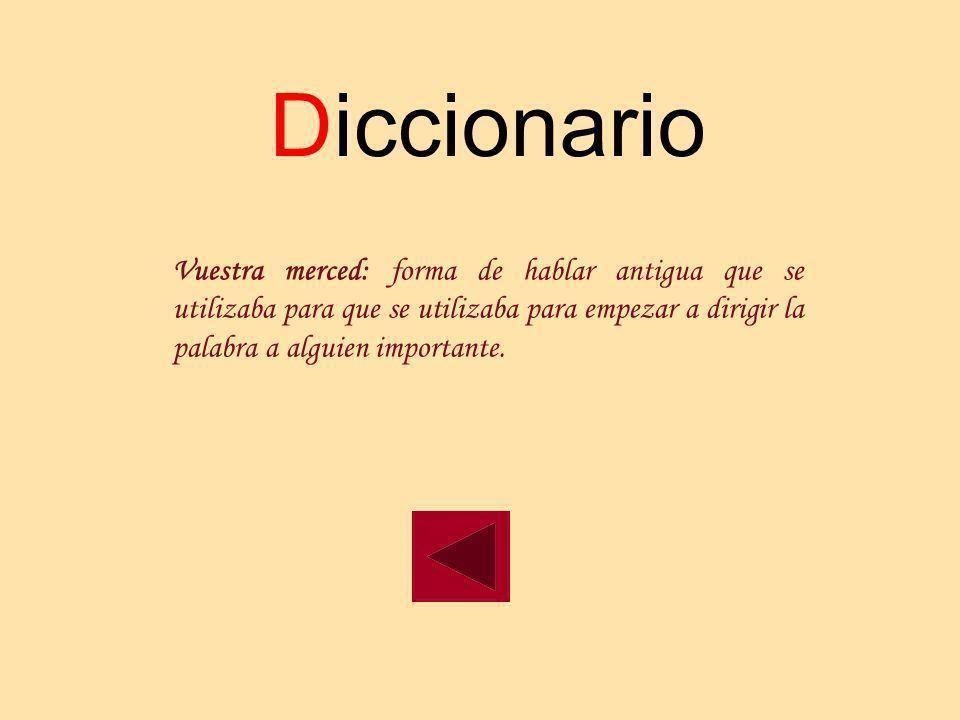 Diccionario Vuestra merced: forma de hablar antigua que se utilizaba para que se utilizaba para empezar a dirigir la palabra a alguien importante.