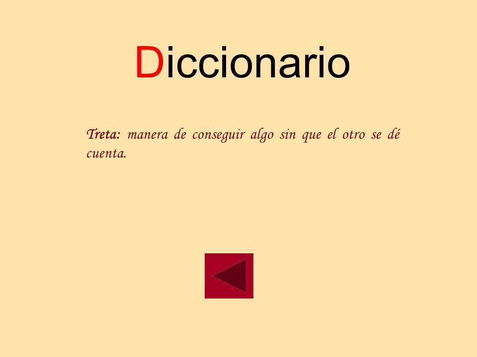 Diccionario Treta: manera de conseguir algo sin que el otro se dé cuenta.