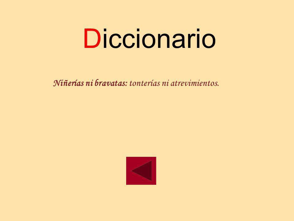Diccionario Niñerías ni bravatas: tonterías ni atrevimientos.