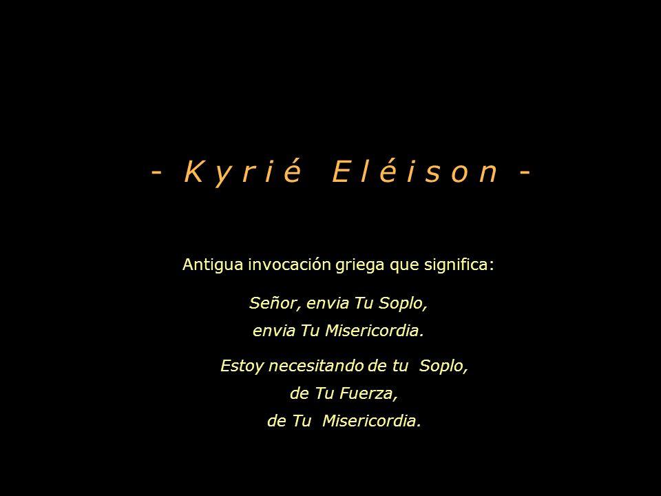 - K y r i é E l é i s o n - Antigua invocación griega que significa: