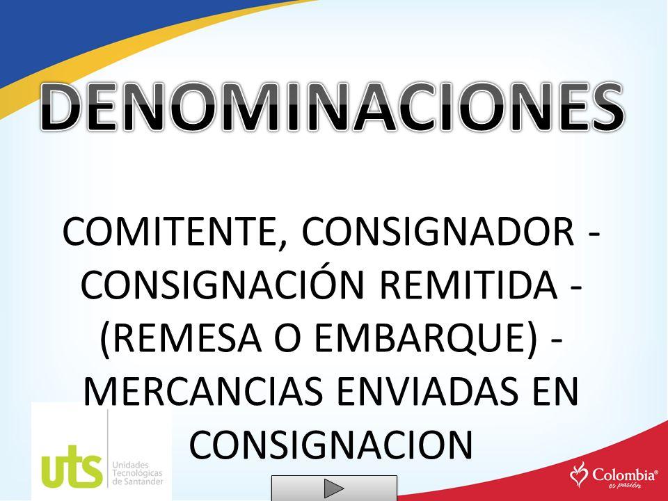 DENOMINACIONES COMITENTE, CONSIGNADOR - CONSIGNACIÓN REMITIDA - (REMESA O EMBARQUE) - MERCANCIAS ENVIADAS EN CONSIGNACION.