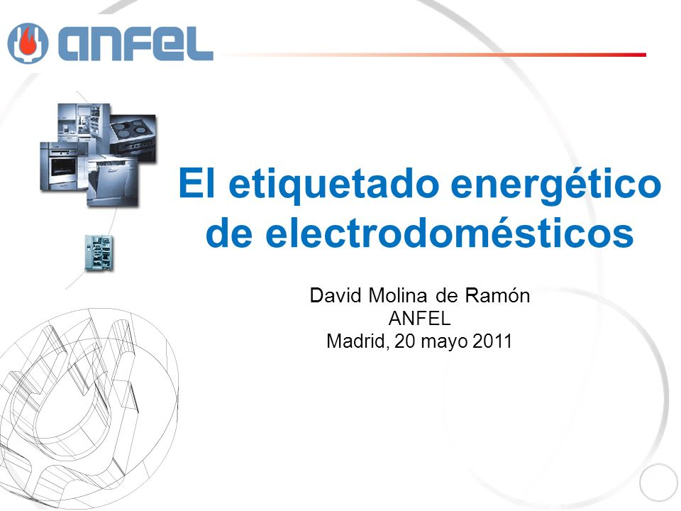 El etiquetado energético de electrodomésticos David Molina de Ramón ANFEL Madrid, 20 mayo 2011