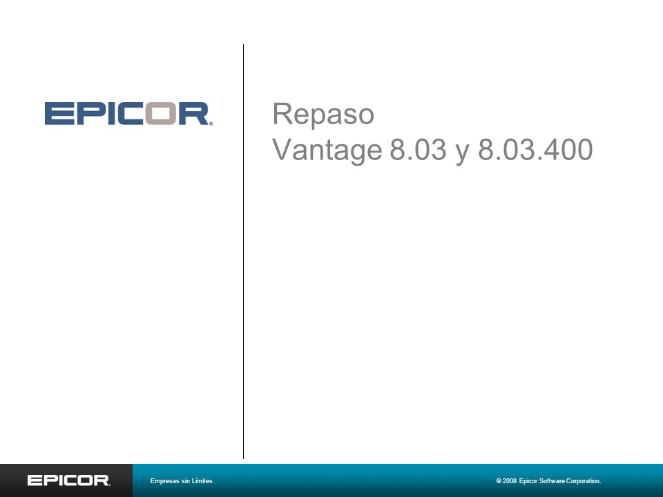 Repaso Vantage 8.03 y 8.03.400 Empresas sin Límites © 2008 Epicor Software Corporation.
