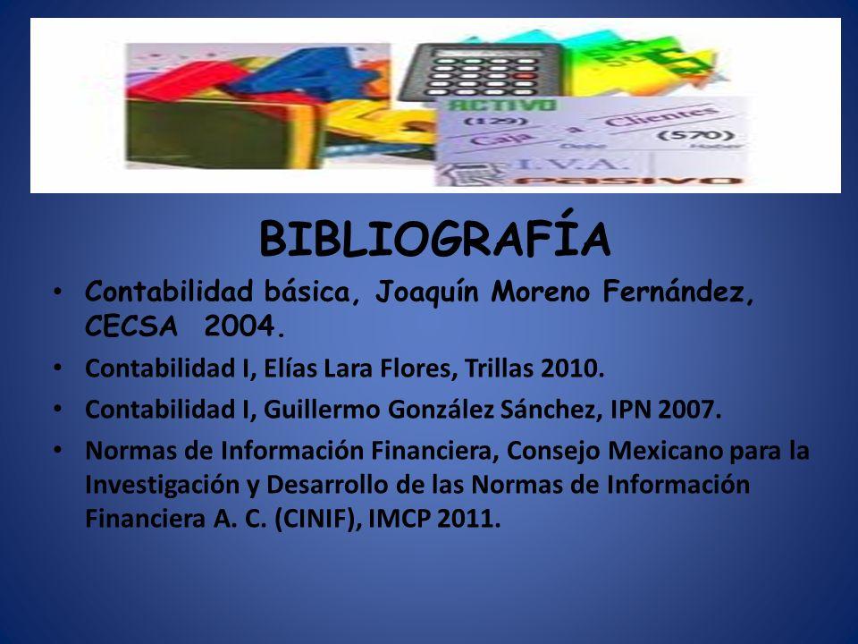 BIBLIOGRAFÍA Contabilidad básica, Joaquín Moreno Fernández, CECSA 2004. Contabilidad I, Elías Lara Flores, Trillas 2010.