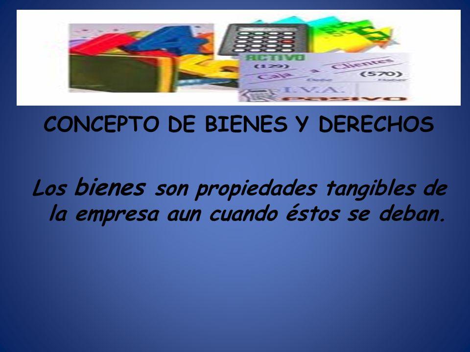 BBN CONCEPTO DE BIENES Y DERECHOS Los bienes son propiedades tangibles de la empresa aun cuando éstos se deban.