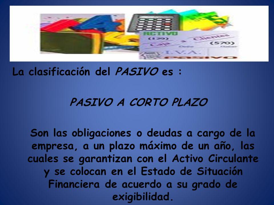 La clasificación del PASIVO es : PASIVO A CORTO PLAZO Son las obligaciones o deudas a cargo de la empresa, a un plazo máximo de un año, las cuales se garantizan con el Activo Circulante y se colocan en el Estado de Situación Financiera de acuerdo a su grado de exigibilidad.