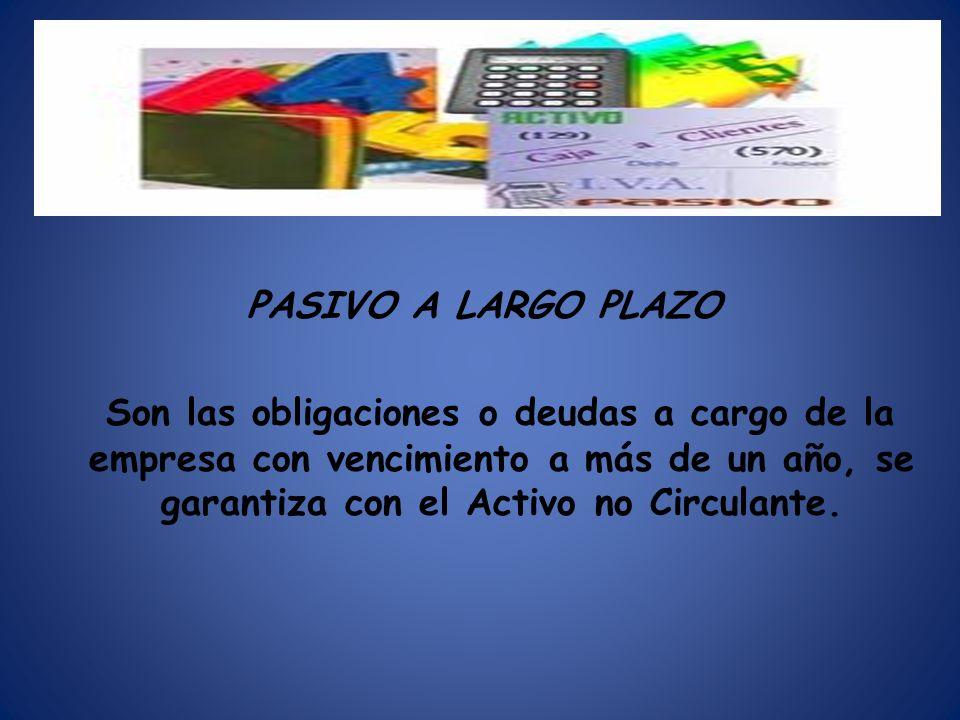 PASIVO A LARGO PLAZO Son las obligaciones o deudas a cargo de la empresa con vencimiento a más de un año, se garantiza con el Activo no Circulante.