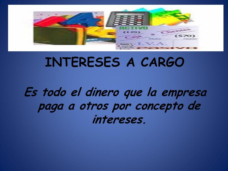 INTERESES A CARGO Es todo el dinero que la empresa paga a otros por concepto de intereses.