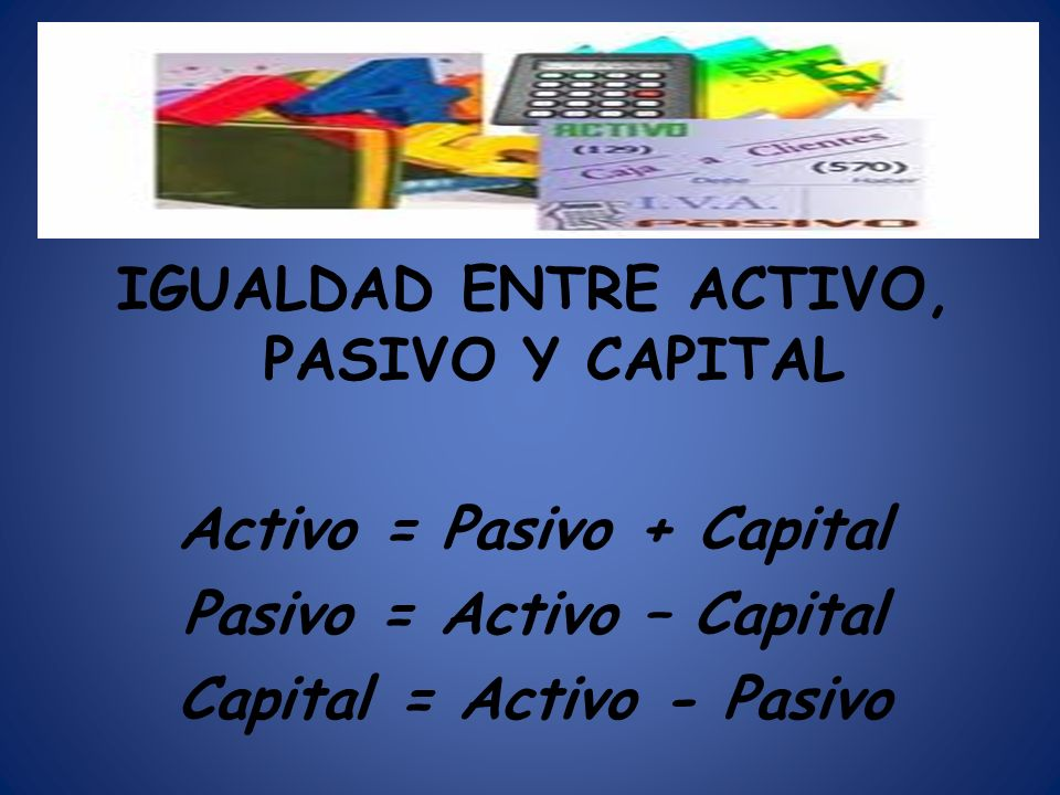 IGUALDAD ENTRE ACTIVO, PASIVO Y CAPITAL Activo = Pasivo + Capital Pasivo = Activo – Capital Capital = Activo - Pasivo