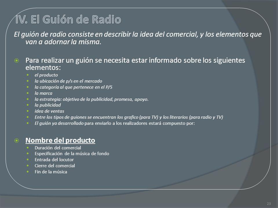 IV. El Guión de Radio El guión de radio consiste en describir la idea del comercial, y los elementos que van a adornar la misma.