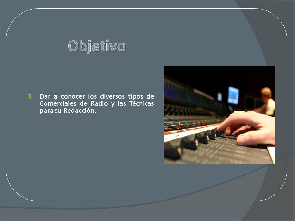 Objetivo Dar a conocer los diversos tipos de Comerciales de Radio y las Técnicas para su Redacción.