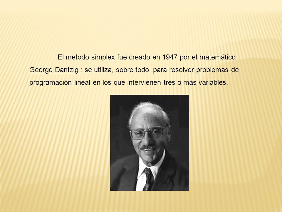 El método simplex fue creado en 1947 por el matemático George Dantzig ; se utiliza, sobre todo, para resolver problemas de programación lineal en los que intervienen tres o más variables.