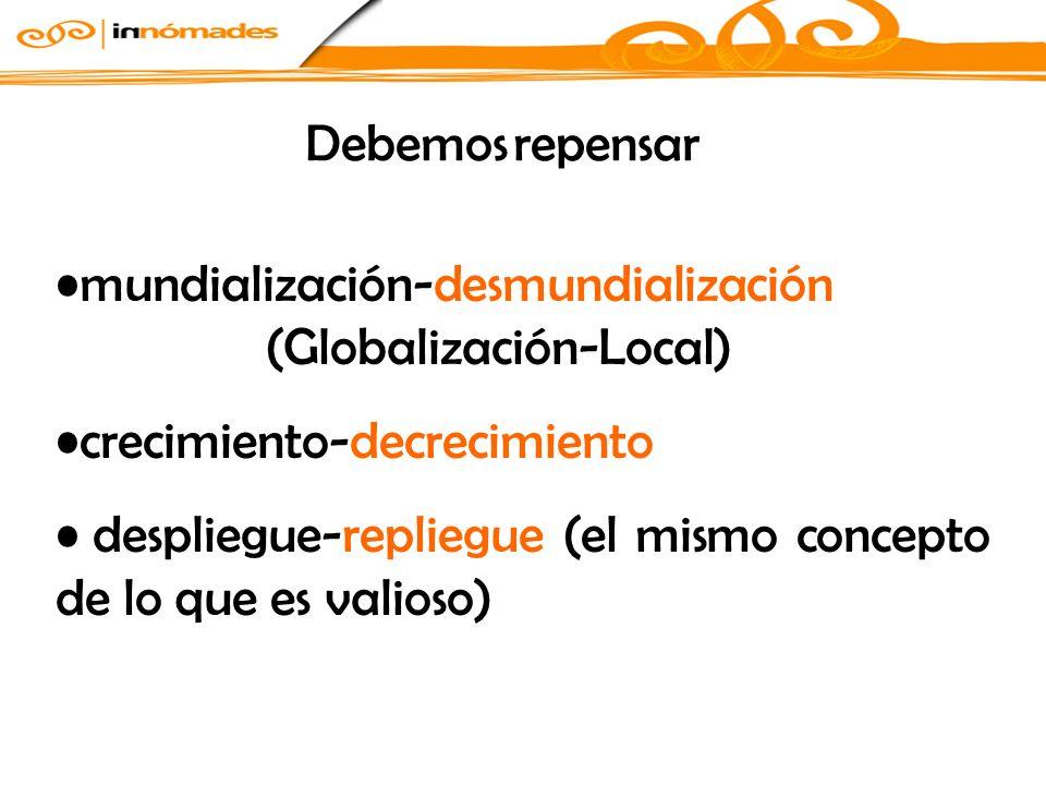 Debemos repensar mundialización-desmundialización (Globalización-Local) crecimiento-decrecimiento.