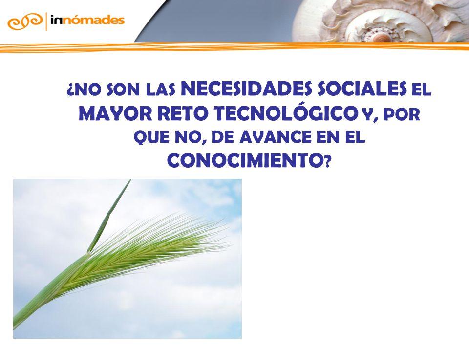 ¿NO SON LAS NECESIDADES SOCIALES EL MAYOR RETO TECNOLÓGICO Y, POR QUE NO, DE AVANCE EN EL CONOCIMIENTO