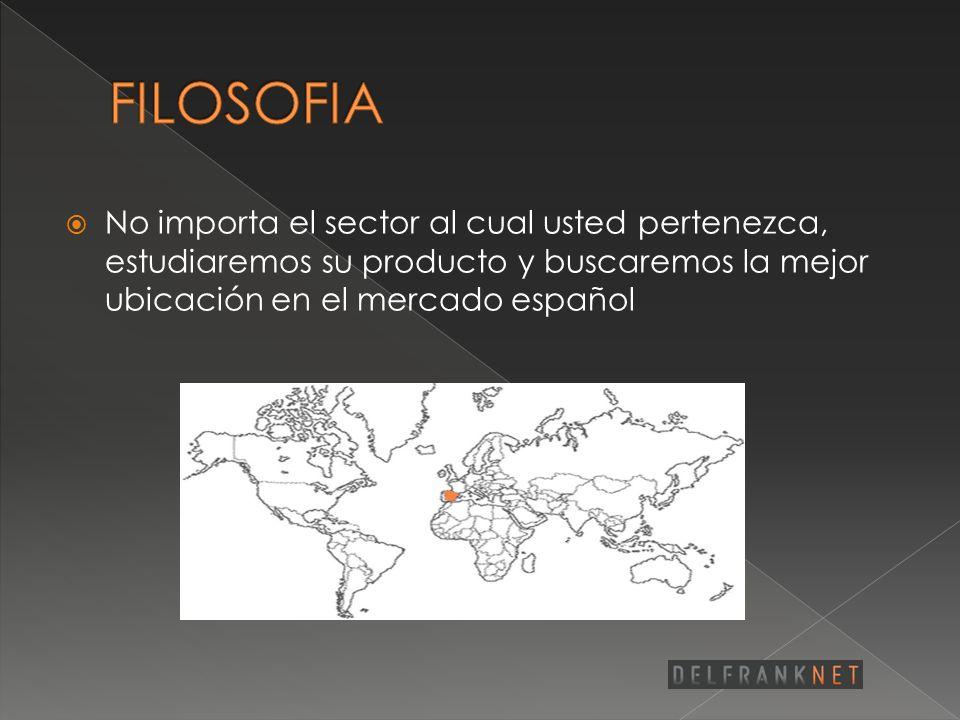 FILOSOFIA No importa el sector al cual usted pertenezca, estudiaremos su producto y buscaremos la mejor ubicación en el mercado español.