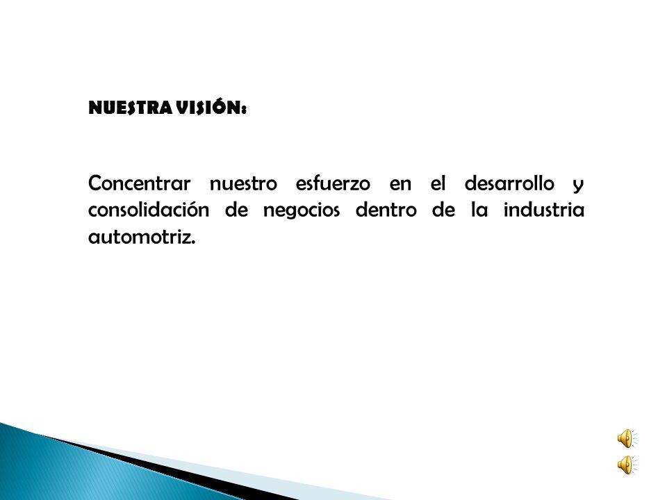NUESTRA VISIÓN: Concentrar nuestro esfuerzo en el desarrollo y consolidación de negocios dentro de la industria automotriz.
