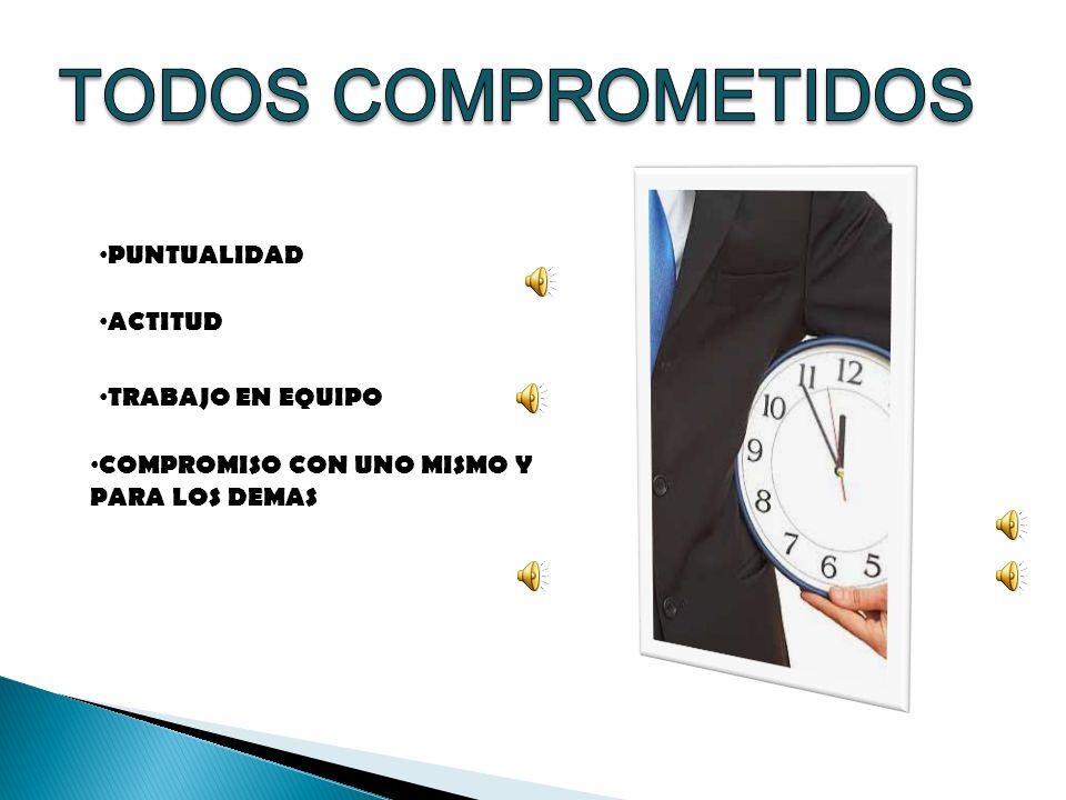 TODOS COMPROMETIDOS PUNTUALIDAD ACTITUD TRABAJO EN EQUIPO