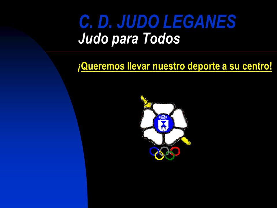 C. D. JUDO LEGANES Judo para Todos ¡Queremos llevar nuestro deporte a su centro!
