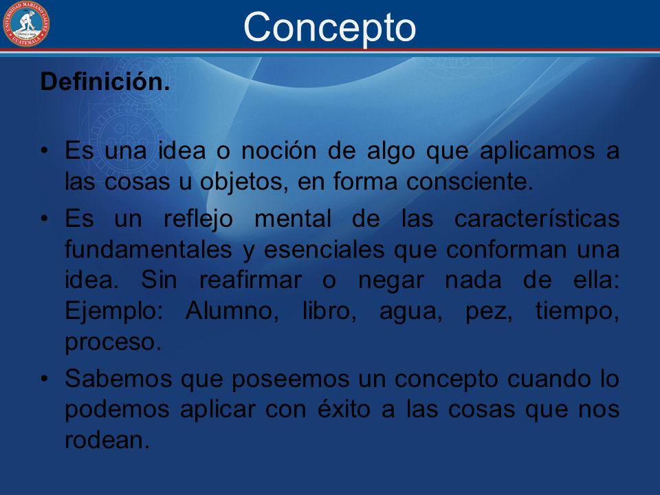 Concepto Definición. Es una idea o noción de algo que aplicamos a las cosas u objetos, en forma consciente.