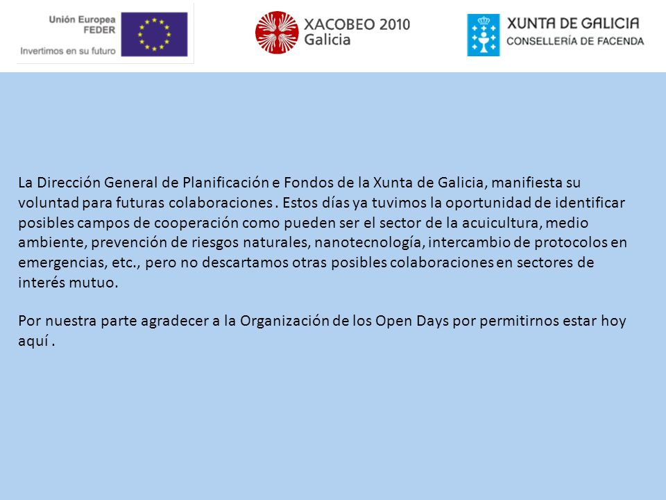 La Dirección General de Planificación e Fondos de la Xunta de Galicia, manifiesta su voluntad para futuras colaboraciones . Estos días ya tuvimos la oportunidad de identificar posibles campos de cooperación como pueden ser el sector de la acuicultura, medio ambiente, prevención de riesgos naturales, nanotecnología, intercambio de protocolos en emergencias, etc., pero no descartamos otras posibles colaboraciones en sectores de interés mutuo.