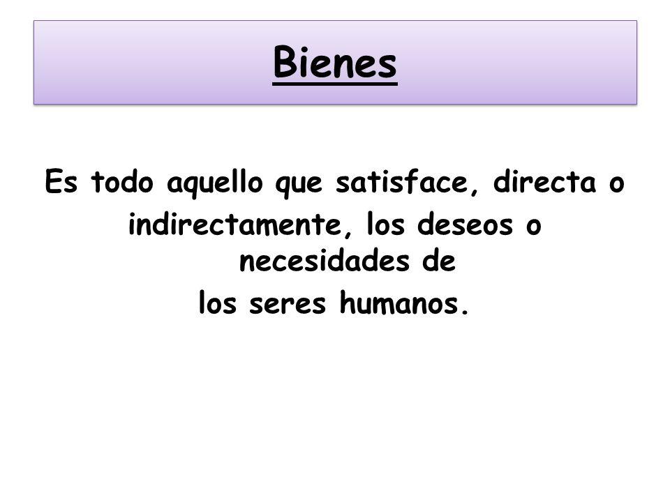 BienesEs todo aquello que satisface, directa o indirectamente, los deseos o necesidades de los seres humanos.