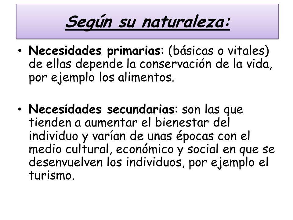 Según su naturaleza:Necesidades primarias: (básicas o vitales) de ellas depende la conservación de la vida, por ejemplo los alimentos.