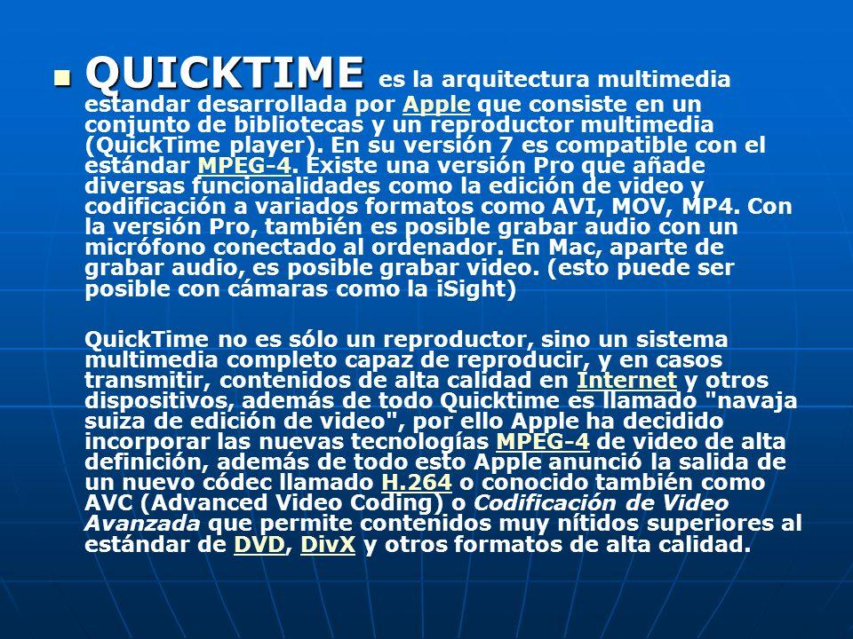 QUICKTIME es la arquitectura multimedia estandar desarrollada por Apple que consiste en un conjunto de bibliotecas y un reproductor multimedia (QuickTime player). En su versión 7 es compatible con el estándar MPEG-4. Existe una versión Pro que añade diversas funcionalidades como la edición de video y codificación a variados formatos como AVI, MOV, MP4. Con la versión Pro, también es posible grabar audio con un micrófono conectado al ordenador. En Mac, aparte de grabar audio, es posible grabar video. (esto puede ser posible con cámaras como la iSight)