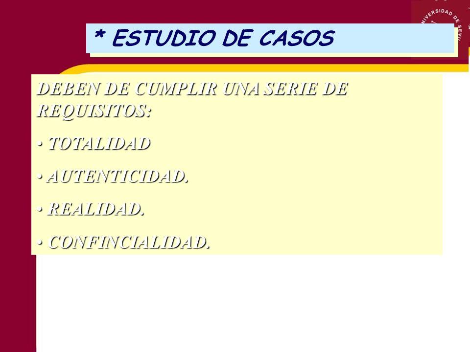 * ESTUDIO DE CASOS DEBEN DE CUMPLIR UNA SERIE DE REQUISITOS: TOTALIDAD