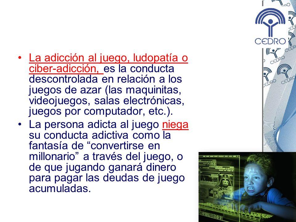 La adicción al juego, ludopatía o ciber-adicción, es la conducta descontrolada en relación a los juegos de azar (las maquinitas, videojuegos, salas electrónicas, juegos por computador, etc.).