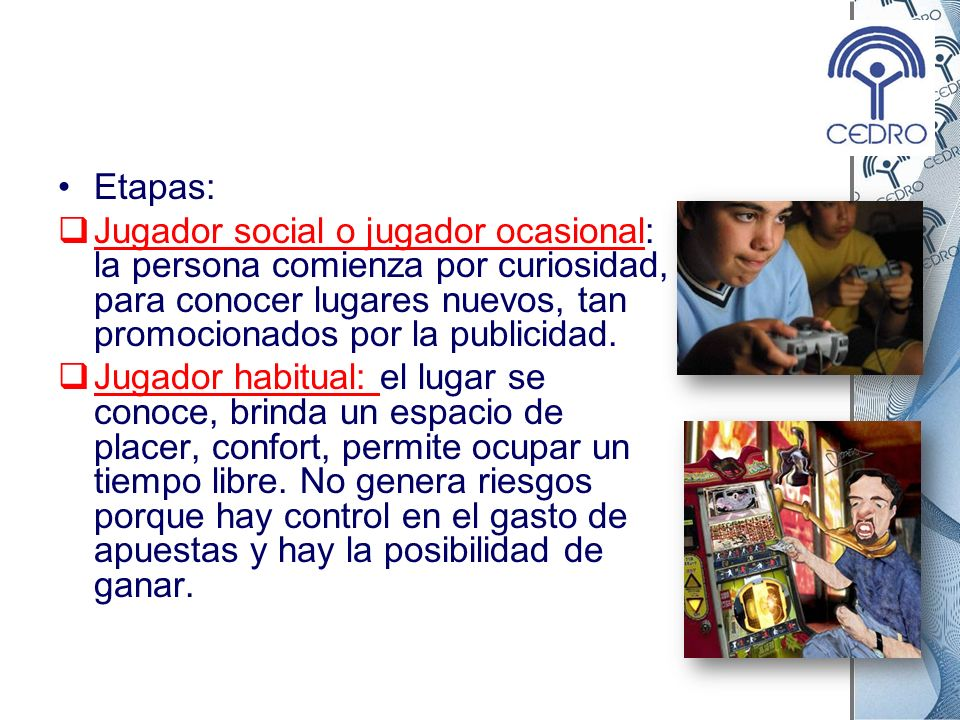 Etapas:Jugador social o jugador ocasional: la persona comienza por curiosidad, para conocer lugares nuevos, tan promocionados por la publicidad.