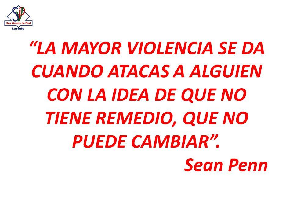 LA MAYOR VIOLENCIA SE DA CUANDO ATACAS A ALGUIEN CON LA IDEA DE QUE NO TIENE REMEDIO, QUE NO PUEDE CAMBIAR .