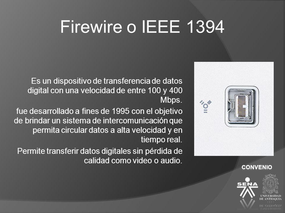 Firewire o IEEE 1394 Es un dispositivo de transferencia de datos digital con una velocidad de entre 100 y 400 Mbps.