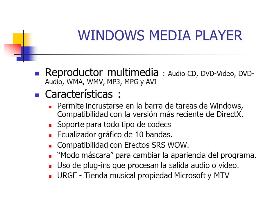 WINDOWS MEDIA PLAYER Reproductor multimedia : Audio CD, DVD-Video, DVD-Audio, WMA, WMV, MP3, MPG y AVI.