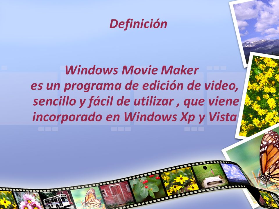 Definición Windows Movie Maker es un programa de edición de video, sencillo y fácil de utilizar , que viene incorporado en Windows Xp y Vista.