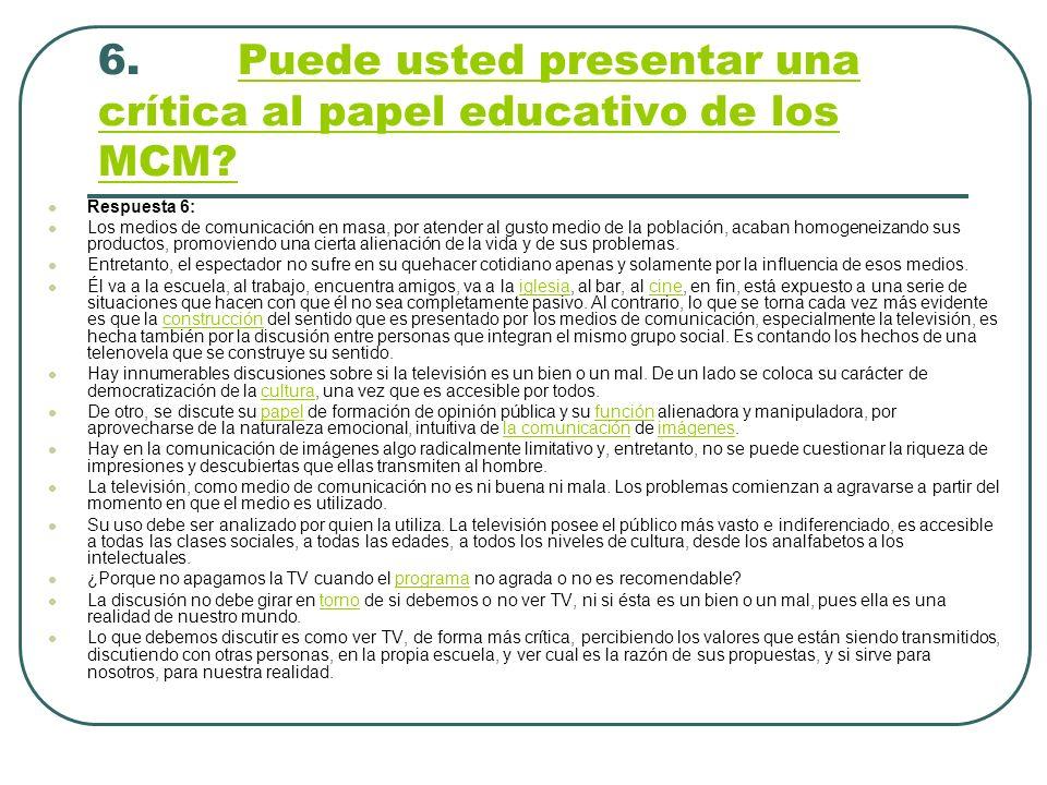 6. Puede usted presentar una crítica al papel educativo de los MCM