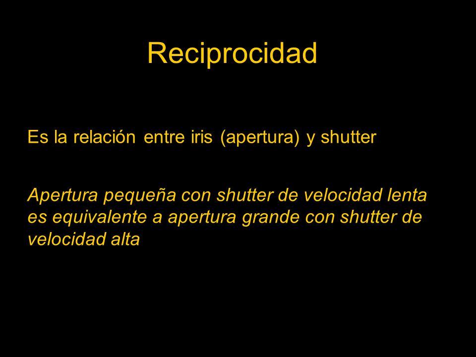 Reciprocidad Es la relación entre iris (apertura) y shutter