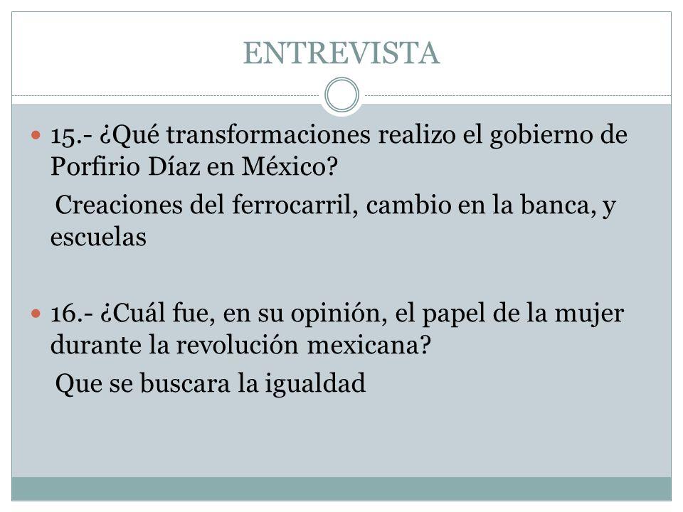 ENTREVISTA 15.- ¿Qué transformaciones realizo el gobierno de Porfirio Díaz en México Creaciones del ferrocarril, cambio en la banca, y escuelas.