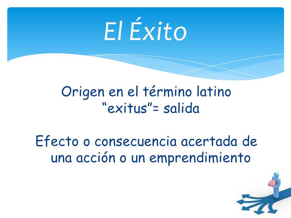 El Éxito Origen en el término latino exitus = salida Efecto o consecuencia acertada de una acción o un emprendimiento