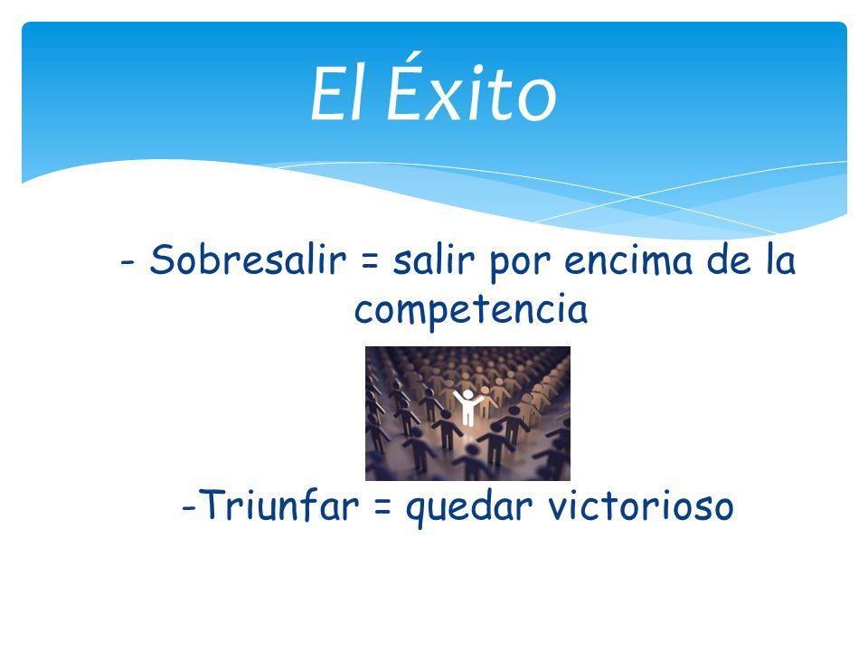 El Éxito - Sobresalir = salir por encima de la competencia -Triunfar = quedar victorioso