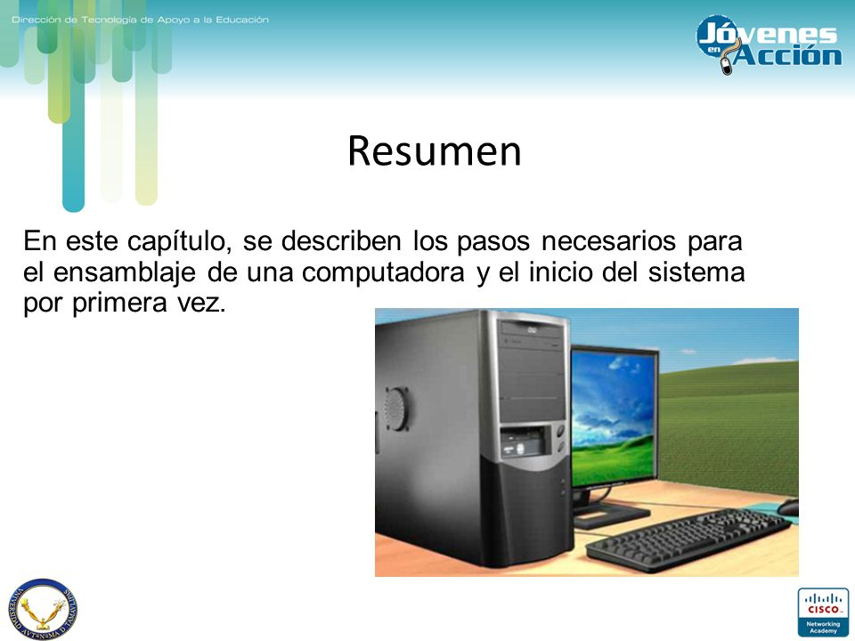 Resumen En este capítulo, se describen los pasos necesarios para el ensamblaje de una computadora y el inicio del sistema por primera vez.