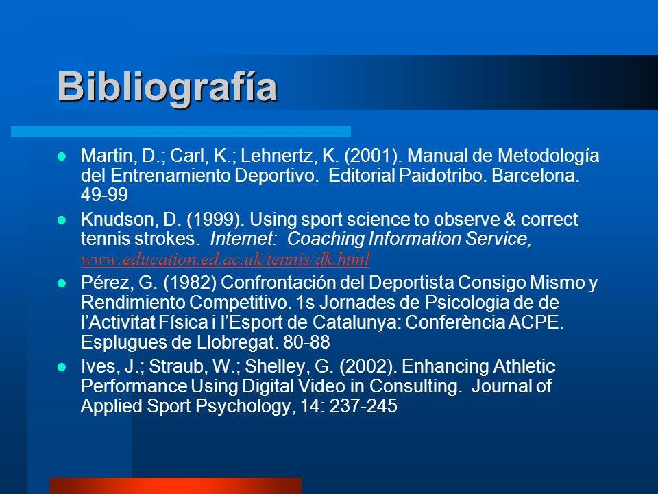Bibliografía Martin, D.; Carl, K.; Lehnertz, K. (2001). Manual de Metodología del Entrenamiento Deportivo. Editorial Paidotribo. Barcelona. 49-99.