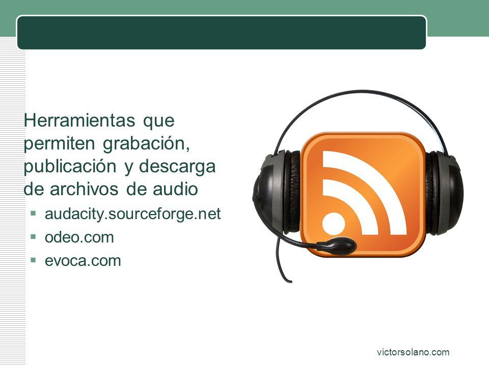 Audio (podcast) Herramientas que permiten grabación, publicación y descarga de archivos de audio. audacity.sourceforge.net.