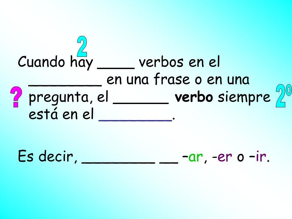 2 Cuando hay ____ verbos en el ________ en una frase o en una pregunta, el ______ verbo siempre está en el ________.