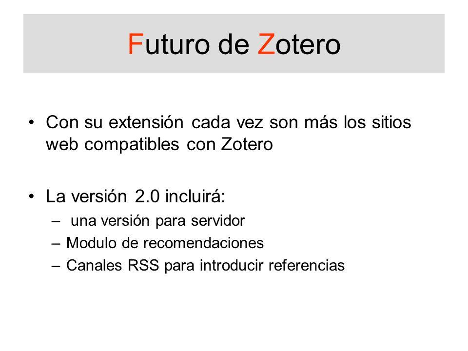 Futuro de Zotero Con su extensión cada vez son más los sitios web compatibles con Zotero. La versión 2.0 incluirá: