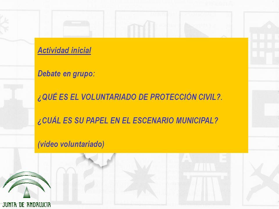Actividad inicial Debate en grupo: ¿QUÉ ES EL VOLUNTARIADO DE PROTECCIÓN CIVIL . ¿CUÁL ES SU PAPEL EN EL ESCENARIO MUNICIPAL
