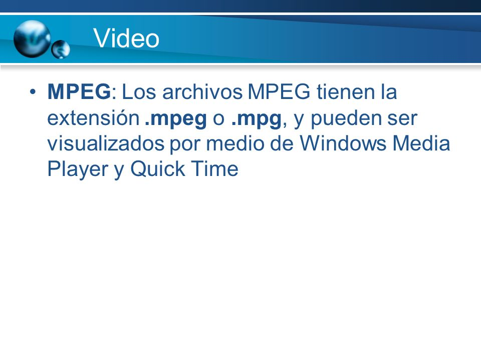 Video MPEG: Los archivos MPEG tienen la extensión .mpeg o .mpg, y pueden ser visualizados por medio de Windows Media Player y Quick Time.