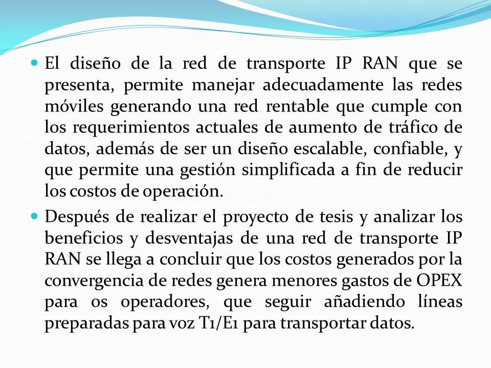 El diseño de la red de transporte IP RAN que se presenta, permite manejar adecuadamente las redes móviles generando una red rentable que cumple con los requerimientos actuales de aumento de tráfico de datos, además de ser un diseño escalable, confiable, y que permite una gestión simplificada a fin de reducir los costos de operación.
